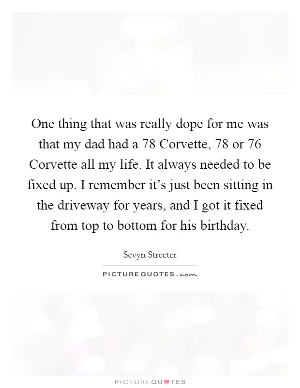 One thing that was really dope for me was that my dad had a  78 Corvette,  78 or  76 Corvette all my life. It always needed to be fixed up. I remember it's just been sitting in the driveway for years, and I got it fixed from top to bottom for his birthday Picture Quote #1