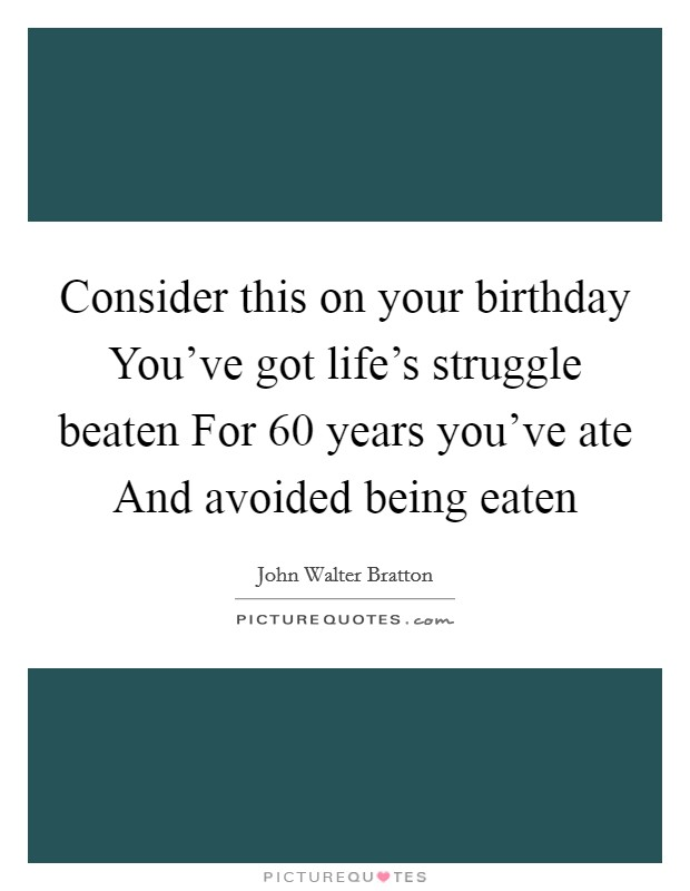 Consider this on your birthday You've got life's struggle beaten For 60 years you've ate And avoided being eaten Picture Quote #1