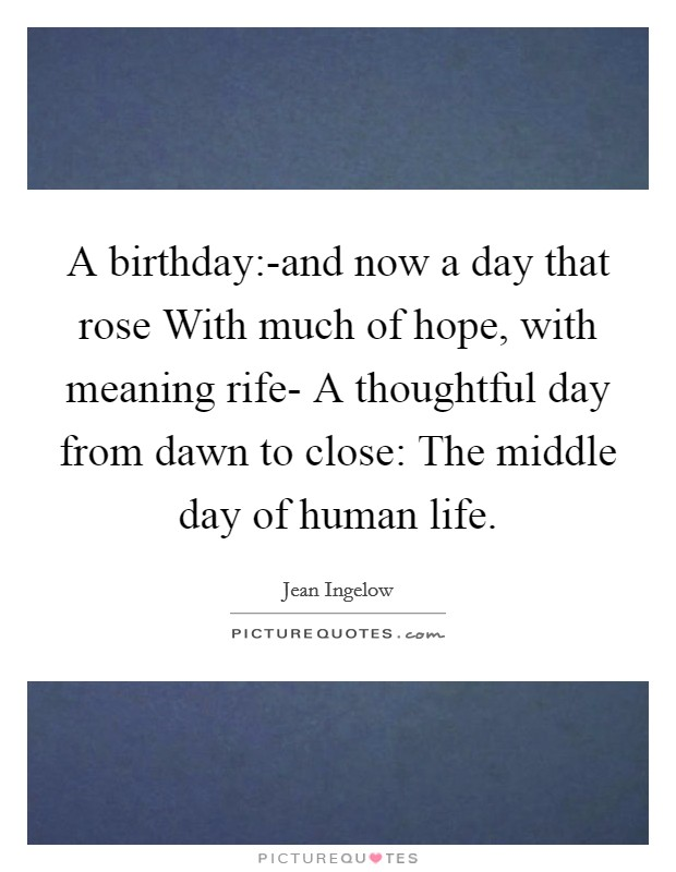 A birthday:-and now a day that rose With much of hope, with meaning rife- A thoughtful day from dawn to close: The middle day of human life. Picture Quote #1