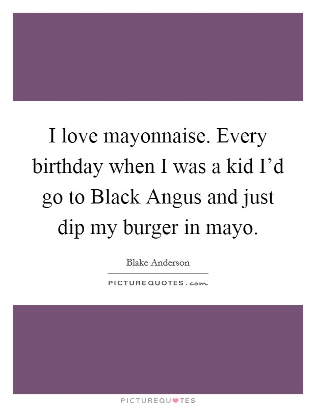 I love mayonnaise. Every birthday when I was a kid I'd go to Black Angus and just dip my burger in mayo Picture Quote #1