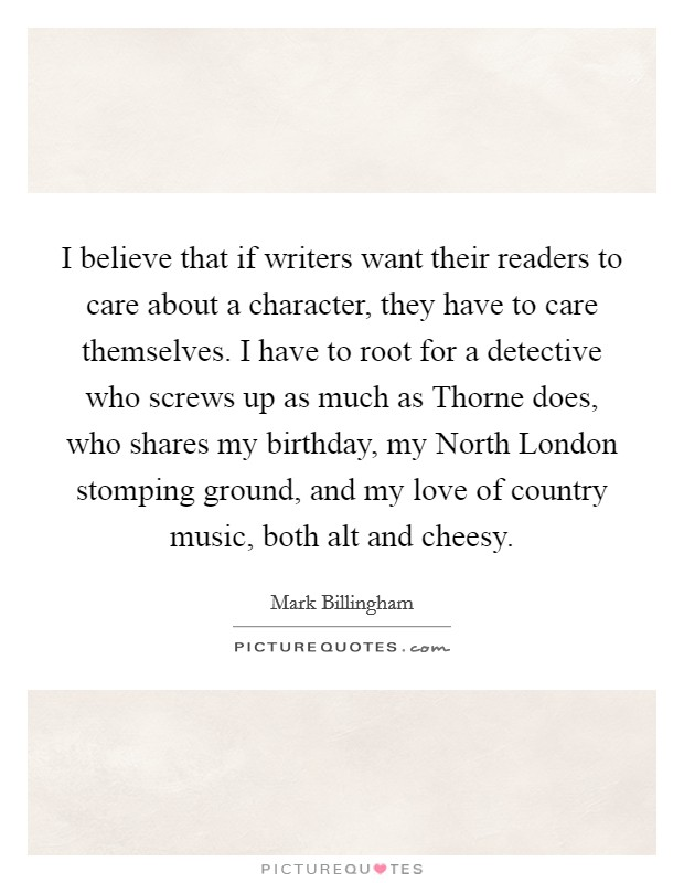 I believe that if writers want their readers to care about a character, they have to care themselves. I have to root for a detective who screws up as much as Thorne does, who shares my birthday, my North London stomping ground, and my love of country music, both alt and cheesy Picture Quote #1