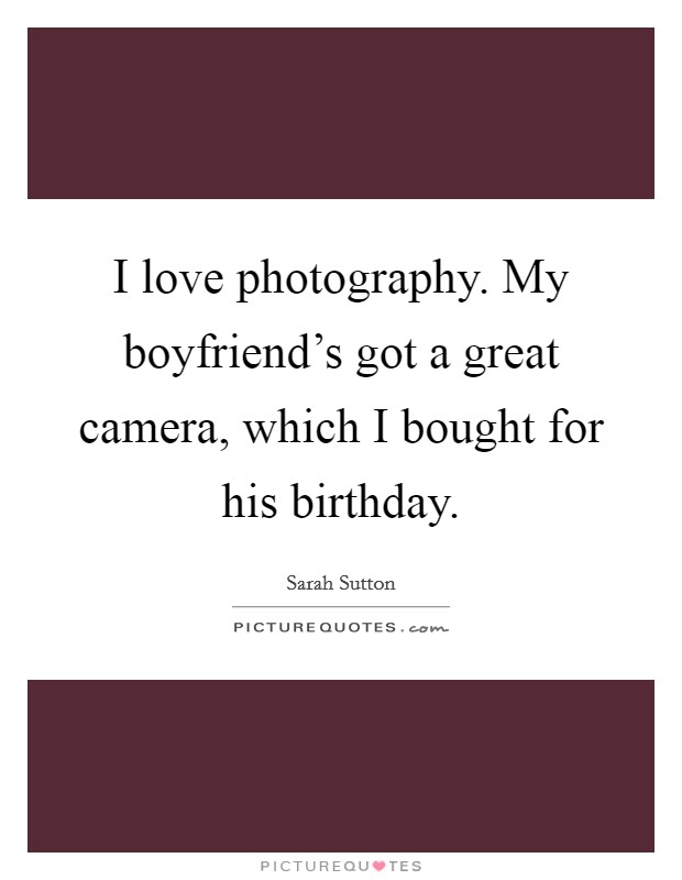 I love photography. My boyfriend's got a great camera, which I bought for his birthday Picture Quote #1