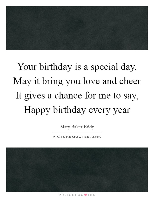 Your birthday is a special day, May it bring you love and cheer It gives a chance for me to say, Happy birthday every year Picture Quote #1