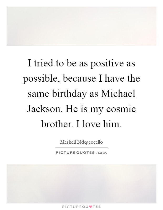 I tried to be as positive as possible, because I have the same birthday as Michael Jackson. He is my cosmic brother. I love him. Picture Quote #1