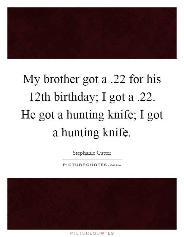 My brother got a .22 for his 12th birthday; I got a .22. He got a hunting knife; I got a hunting knife Picture Quote #1