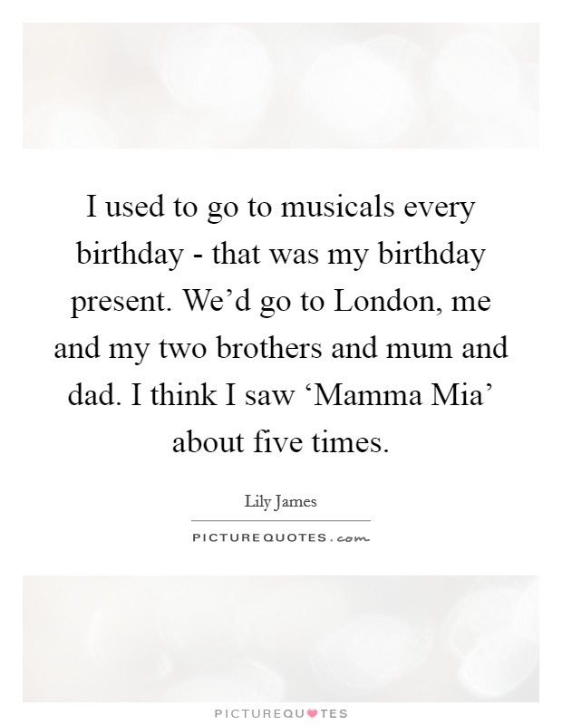 I used to go to musicals every birthday - that was my birthday present. We'd go to London, me and my two brothers and mum and dad. I think I saw 'Mamma Mia' about five times. Picture Quote #1
