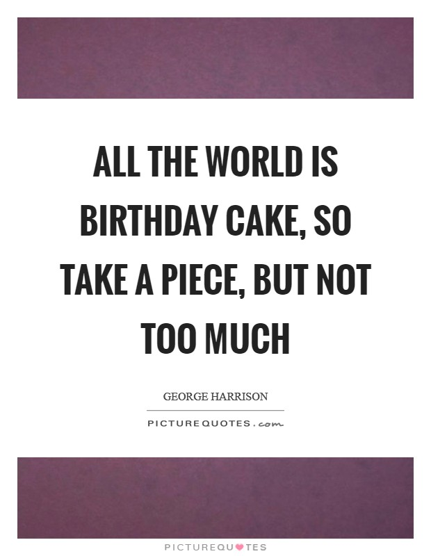 All the world is birthday cake, so take a piece, but not too much Picture Quote #1