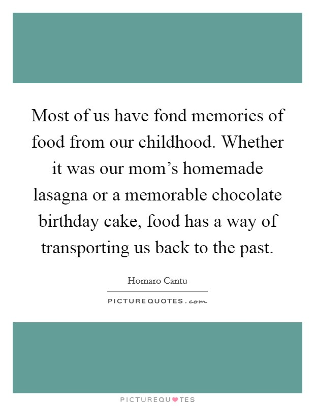 Most of us have fond memories of food from our childhood. Whether it was our mom's homemade lasagna or a memorable chocolate birthday cake, food has a way of transporting us back to the past. Picture Quote #1