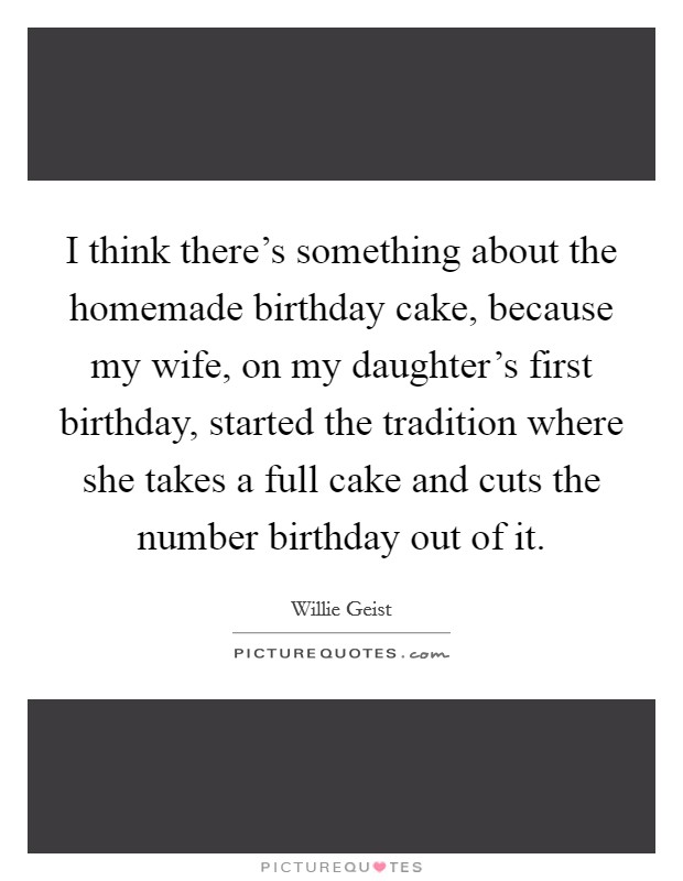 I think there's something about the homemade birthday cake, because my wife, on my daughter's first birthday, started the tradition where she takes a full cake and cuts the number birthday out of it Picture Quote #1