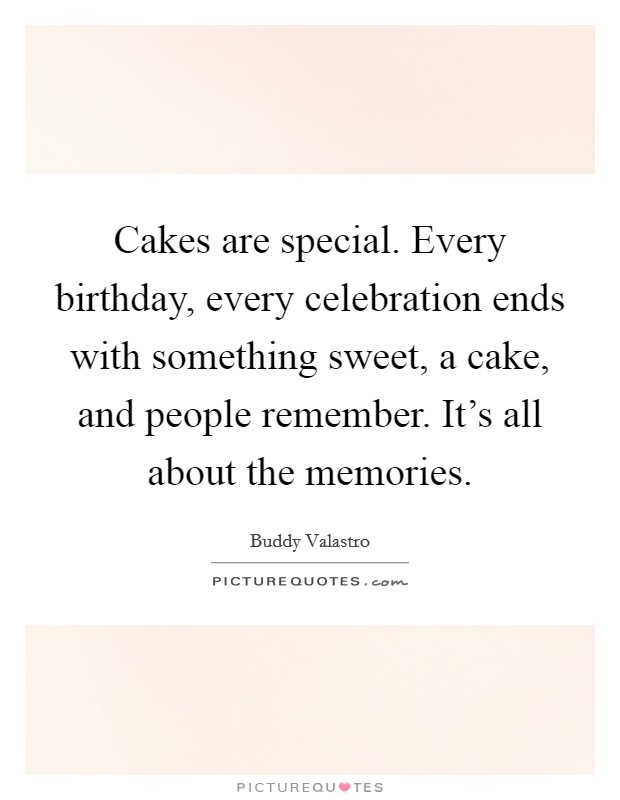 Cakes are special. Every birthday, every celebration ends with something sweet, a cake, and people remember. It's all about the memories Picture Quote #1
