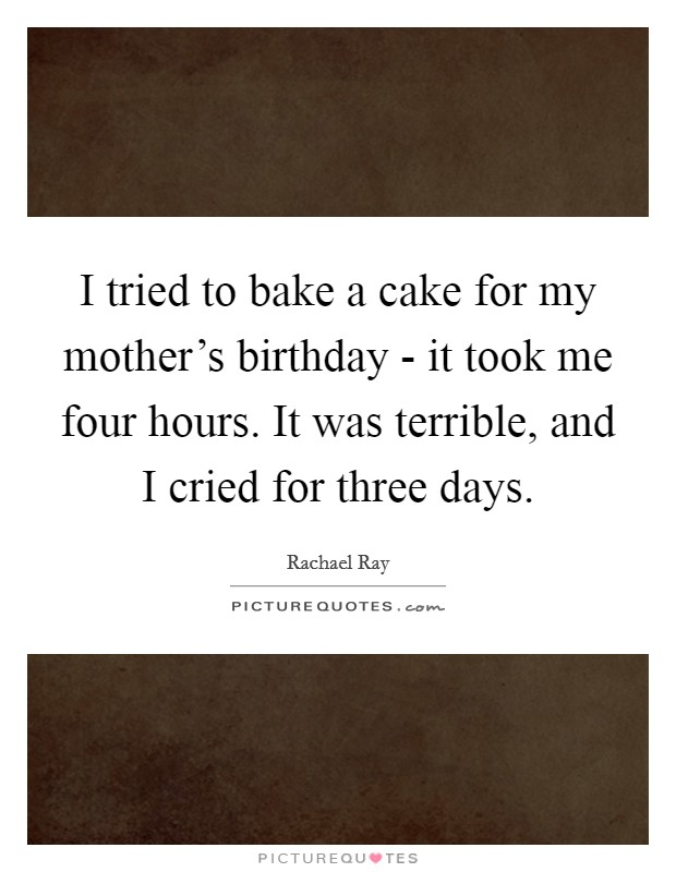 I tried to bake a cake for my mother's birthday - it took me four hours. It was terrible, and I cried for three days. Picture Quote #1