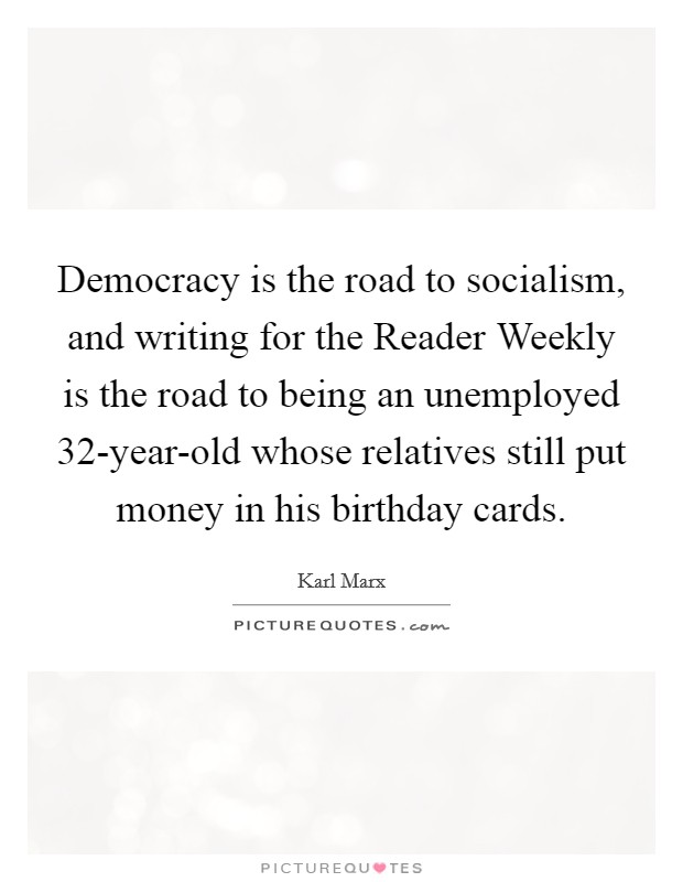 Democracy is the road to socialism, and writing for the Reader Weekly is the road to being an unemployed 32-year-old whose relatives still put money in his birthday cards Picture Quote #1