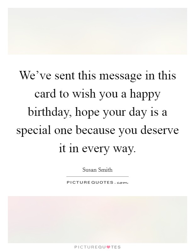 We've sent this message in this card to wish you a happy birthday, hope your day is a special one because you deserve it in every way Picture Quote #1