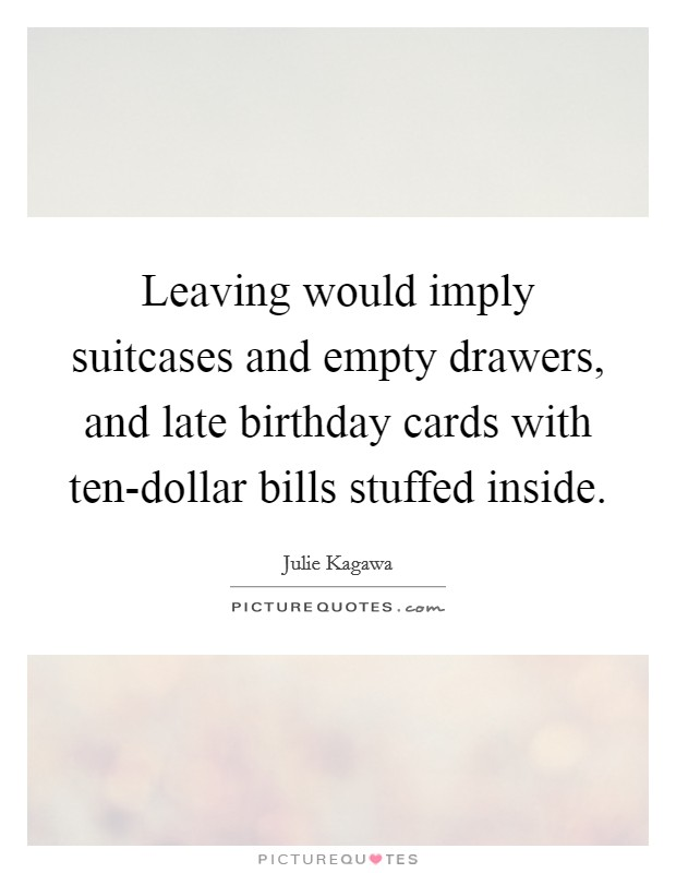 Leaving would imply suitcases and empty drawers, and late birthday cards with ten-dollar bills stuffed inside Picture Quote #1