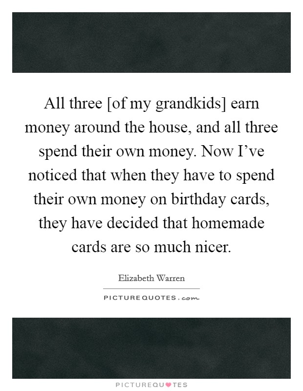 All three [of my grandkids] earn money around the house, and all three spend their own money. Now I've noticed that when they have to spend their own money on birthday cards, they have decided that homemade cards are so much nicer Picture Quote #1