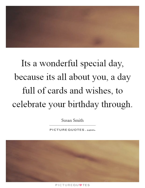 Its a wonderful special day, because its all about you, a day full of cards and wishes, to celebrate your birthday through. Picture Quote #1