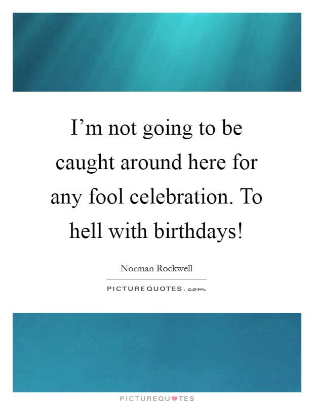 I'm not going to be caught around here for any fool celebration. To hell with birthdays! Picture Quote #1