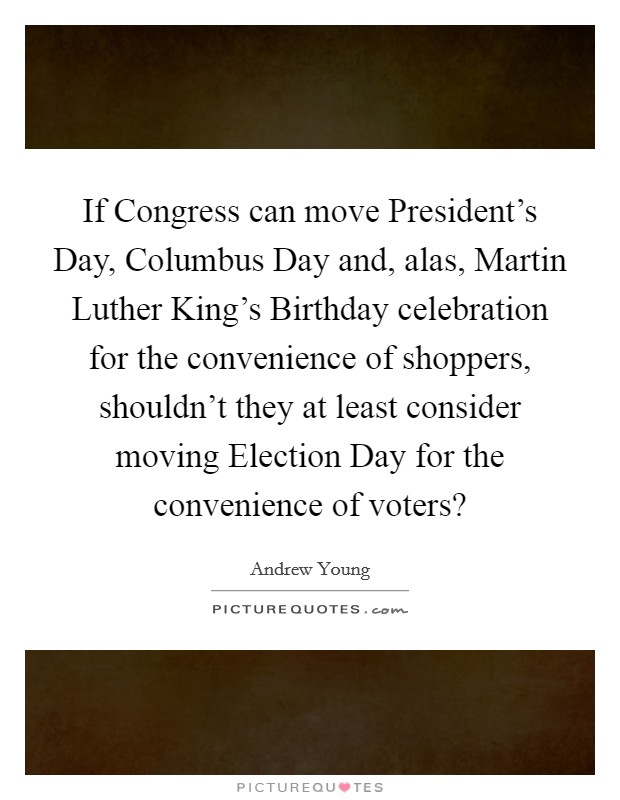If Congress can move President's Day, Columbus Day and, alas, Martin Luther King's Birthday celebration for the convenience of shoppers, shouldn't they at least consider moving Election Day for the convenience of voters? Picture Quote #1