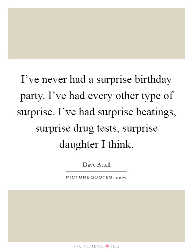 I've never had a surprise birthday party. I've had every other type of surprise. I've had surprise beatings, surprise drug tests, surprise daughter I think Picture Quote #1