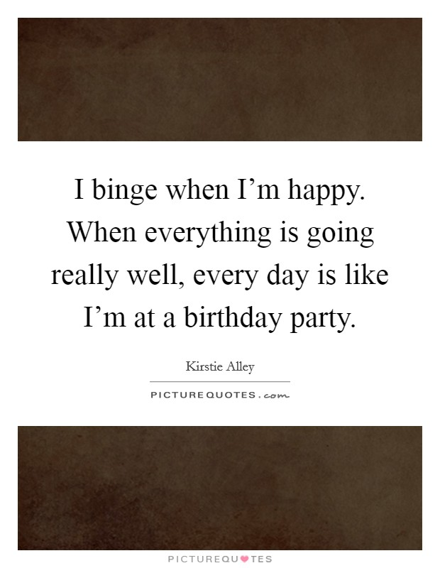 I binge when I'm happy. When everything is going really well, every day is like I'm at a birthday party Picture Quote #1