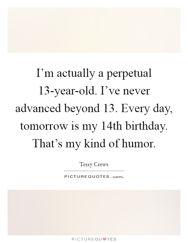 I'm actually a perpetual 13-year-old. I've never advanced beyond 13. Every day, tomorrow is my 14th birthday. That's my kind of humor Picture Quote #1