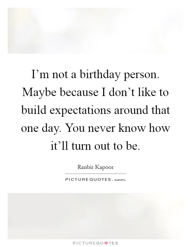 I'm not a birthday person. Maybe because I don't like to build expectations around that one day. You never know how it'll turn out to be Picture Quote #1