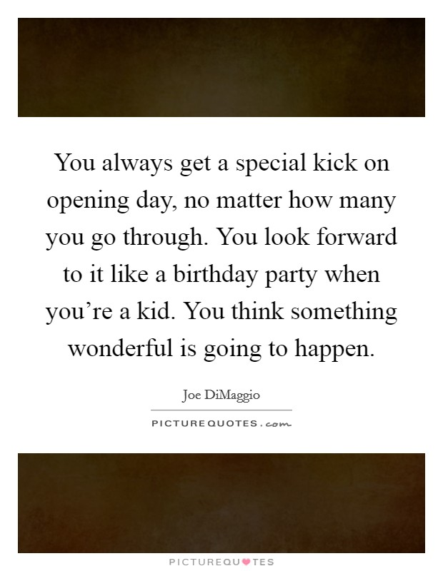 You always get a special kick on opening day, no matter how many you go through. You look forward to it like a birthday party when you're a kid. You think something wonderful is going to happen Picture Quote #1