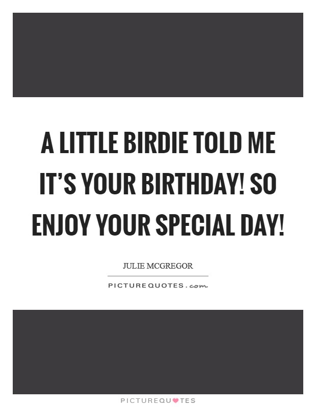 A Little Birdie Told Me It's Your Birthday! So Enjoy Your Special Day! Picture Quote #1