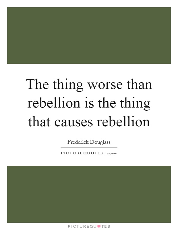 The thing worse than rebellion is the thing that causes rebellion Picture Quote #1
