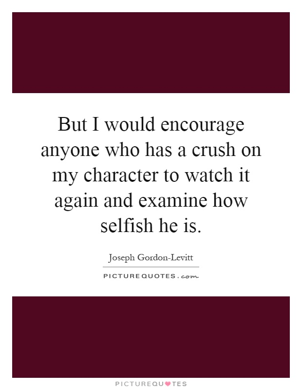 But I would encourage anyone who has a crush on my character to watch it again and examine how selfish he is Picture Quote #1