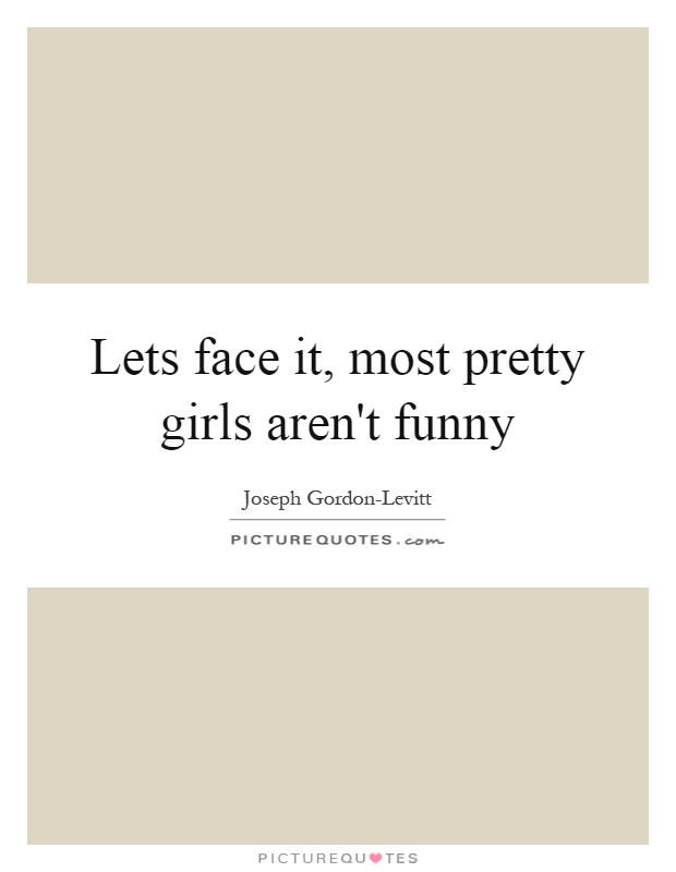 Lets face it, most pretty girls aren\'t funny | Picture Quotes