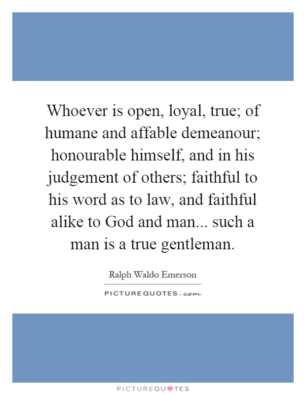 Whoever is open, loyal, true; of humane and affable demeanour; honourable himself, and in his judgement of others; faithful to his word as to law, and faithful alike to God and man... such a man is a true gentleman Picture Quote #1