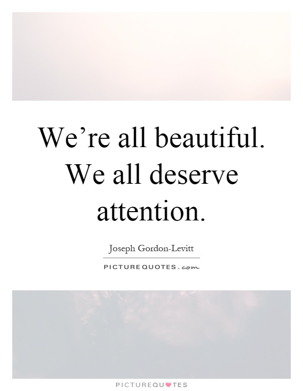 We're all beautiful. We all deserve attention Picture Quote #1