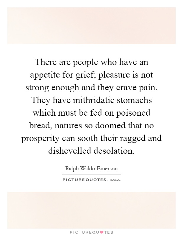 There are people who have an appetite for grief; pleasure is not strong enough and they crave pain. They have mithridatic stomachs which must be fed on poisoned bread, natures so doomed that no prosperity can sooth their ragged and dishevelled desolation Picture Quote #1