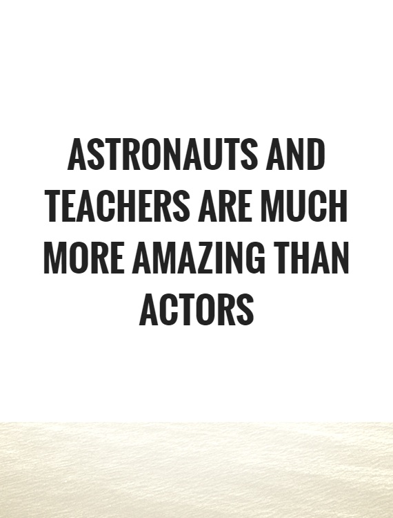 Astronauts and teachers are much more amazing than actors Picture Quote #1