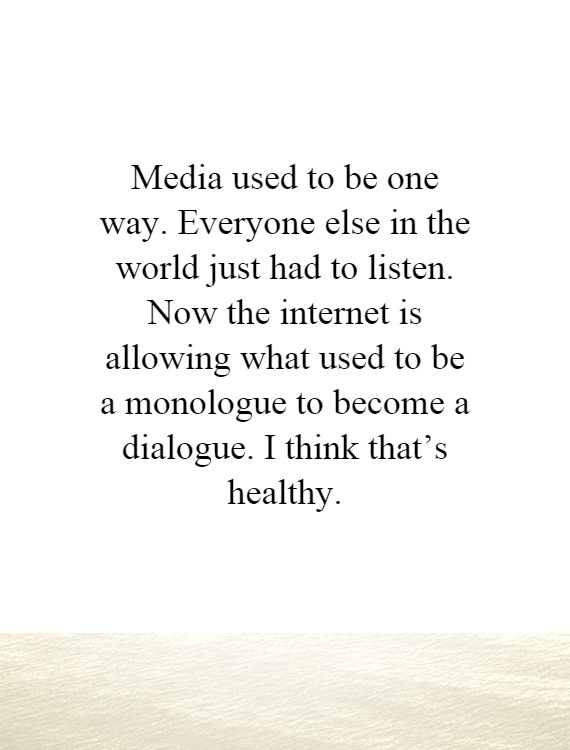 Media used to be one way. Everyone else in the world just had to listen. Now the internet is allowing what used to be a monologue to become a dialogue. I think that's healthy Picture Quote #1