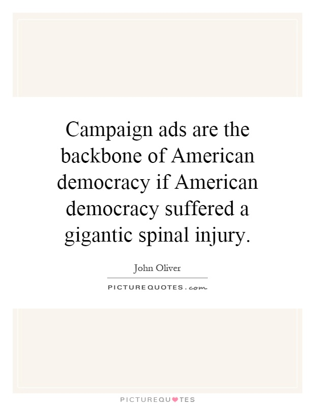 Campaign ads are the backbone of American democracy if American democracy suffered a gigantic spinal injury Picture Quote #1