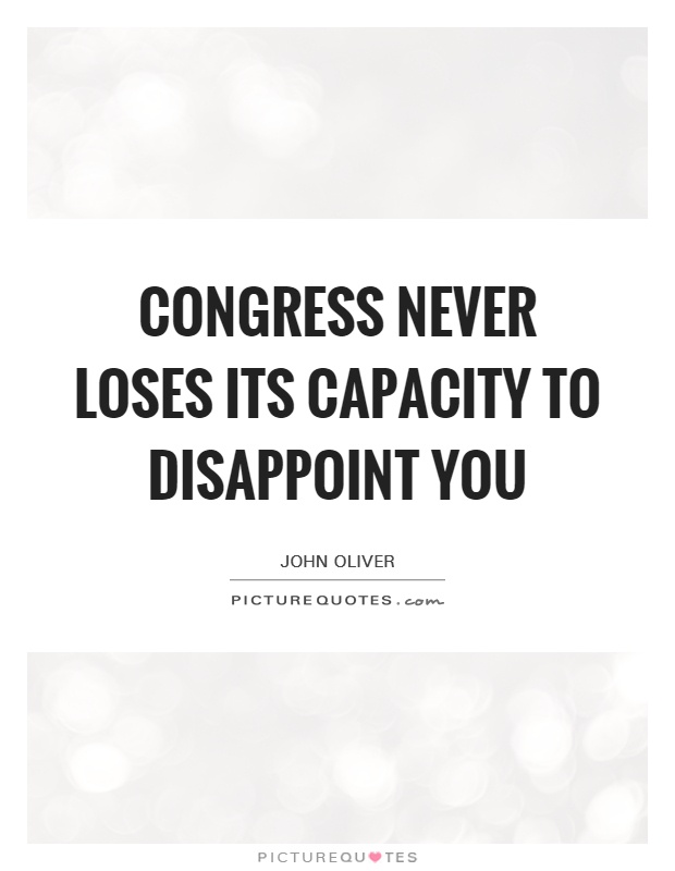 Congress never loses its capacity to disappoint you Picture Quote #1