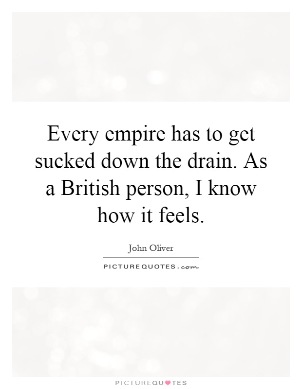Every empire has to get sucked down the drain. As a British person, I know how it feels Picture Quote #1