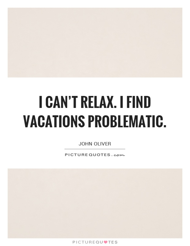 I can't relax. I find vacations problematic Picture Quote #1