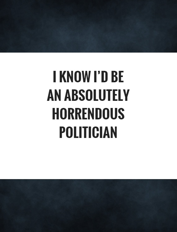 I know I'd be an absolutely horrendous politician Picture Quote #1