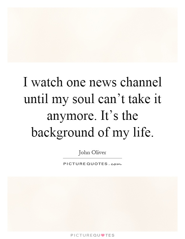 I watch one news channel until my soul can't take it anymore. It's the background of my life Picture Quote #1