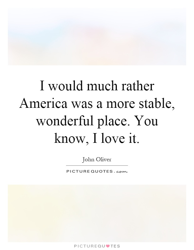 I would much rather America was a more stable, wonderful place. You know, I love it Picture Quote #1