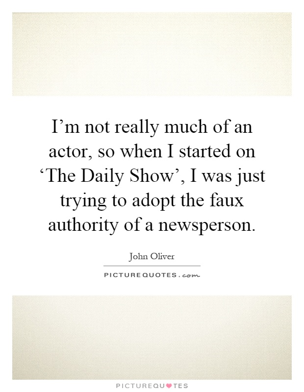 I'm not really much of an actor, so when I started on 'The Daily Show', I was just trying to adopt the faux authority of a newsperson Picture Quote #1