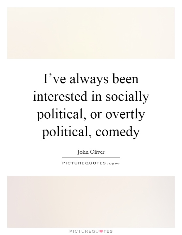 I've always been interested in socially political, or overtly political, comedy Picture Quote #1