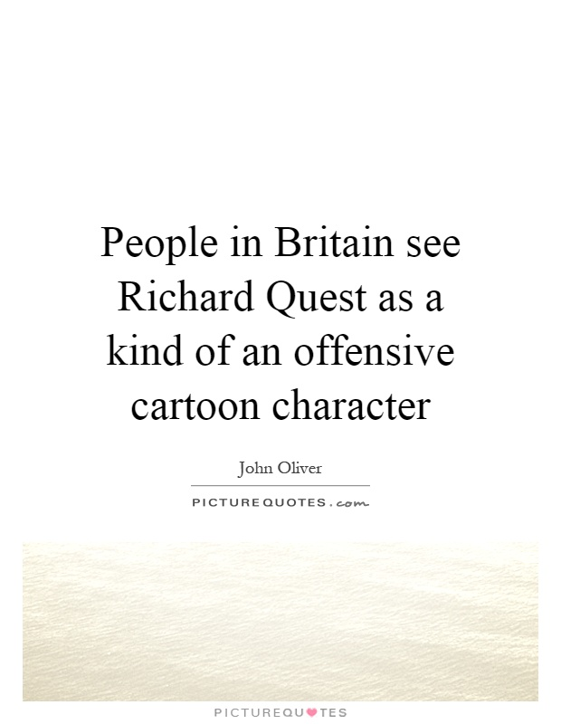 People in Britain see Richard Quest as a kind of an offensive cartoon character Picture Quote #1