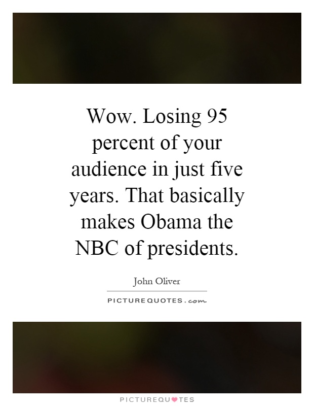 Wow. Losing 95 percent of your audience in just five years. That basically makes Obama the NBC of presidents Picture Quote #1