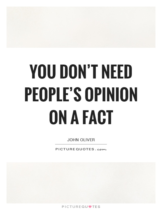 You don't need people's opinion on a fact Picture Quote #1