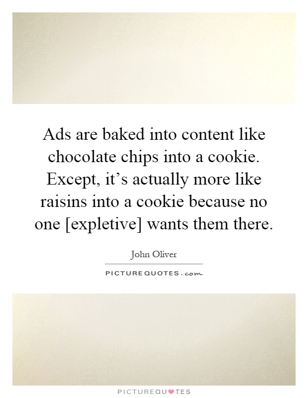 Ads are baked into content like chocolate chips into a cookie. Except, it's actually more like raisins into a cookie because no one [expletive] wants them there Picture Quote #1