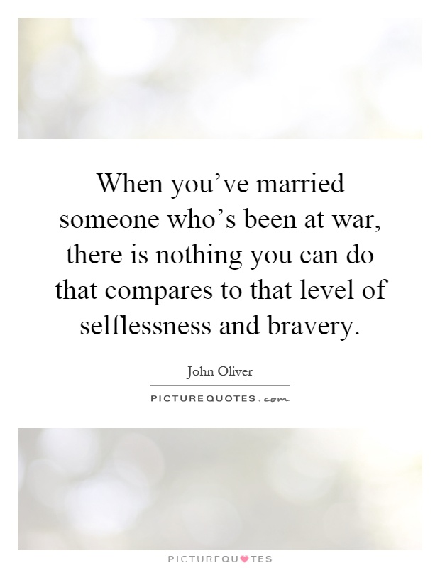 When you've married someone who's been at war, there is nothing you can do that compares to that level of selflessness and bravery Picture Quote #1